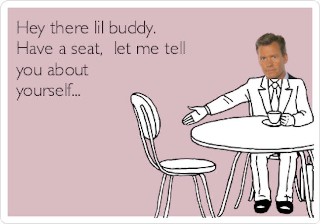 hey-there-lil-buddy-have-a-seat-let-me-tell-you-about-yourself--fb380.png